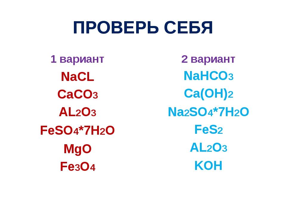 ПРОВЕРЬ СЕБЯ 1 вариант NaCL CaCO3 AL2O3 FeSO4*7H2O MgO Fe3O4 2 вариант NaHCO3...