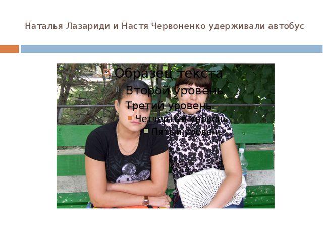 Наталья Лазариди и Настя Червоненко удерживали автобус