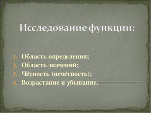 Область определения; Область значений; Чётность (нечётность); Возрастание и у