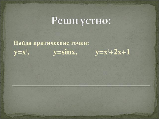 Найди критические точки: y=x3, y=sinx, y=x2+2x+1