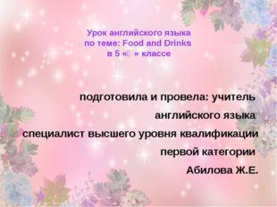 Урок английского языка по теме: Food and Drinks в 5 «Ә» классе подготовила и
