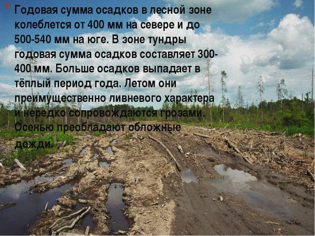 Годовая сумма осадков в лесной зоне колеблется от 400 мм на севере и до 500-...