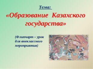 «Образование Казахского государства» (Флипчарт – урок для внеклассного мероп