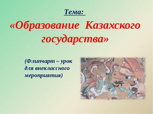 «Образование Казахского государства» (Флипчарт – урок для внеклассного мероп...