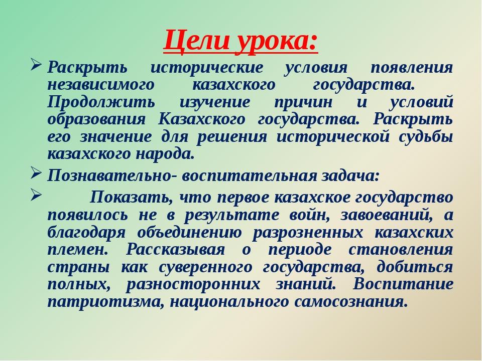 Цели урока: Раскрыть исторические условия появления независимого казахского г...