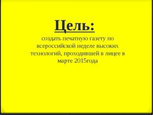 Цель: создать печатную газету по всероссийской неделе высоких технологий, про