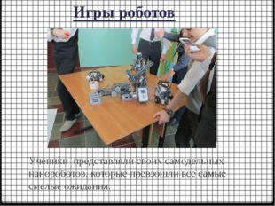Игры роботов Ученики представляли своих самодельных нанороботов, которые прев
