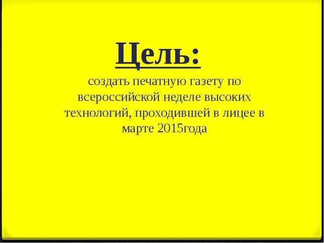 Цель: создать печатную газету по всероссийской неделе высоких технологий, про...