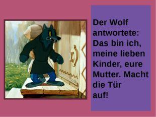 Der Wolf antwortete: Das bin ich, meine lieben Kinder, eure Mutter. Macht die