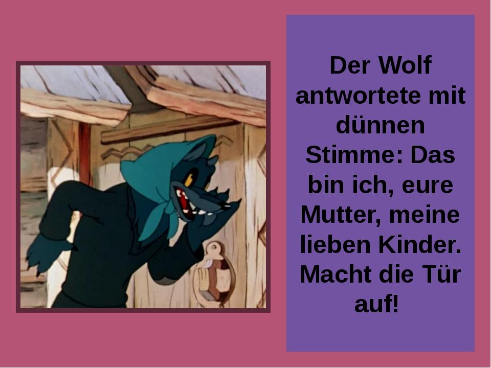 Der Wolf antwortete mit dünnen Stimme: Das bin ich, eure Mutter, meine lieben...