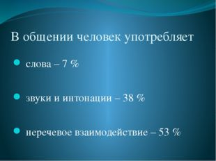 В общении человек употребляет слова – 7 % звуки и интонации – 38 % неречевое