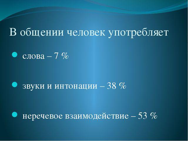 В общении человек употребляет слова – 7 % звуки и интонации – 38 % неречевое...