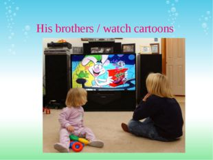 His brothers / watch cartoons