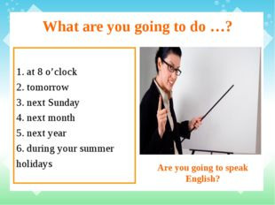 What are you going to do …? 1. at 8 o'clock 2. tomorrow 3. next Sunday 4. nex