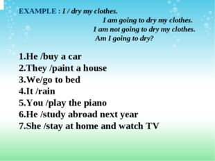 EXAMPLE :I / dry my clothes. I am going to dry my clothes.  I am not go
