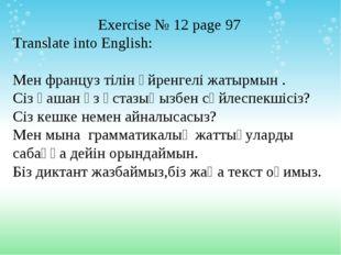 Exercise № 12 page 97 Translate into English: Мен француз тілін үйренгелі жат