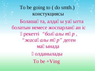 To be going to ( do smth.) констукциясы Болашақта, алдағы уақытта болатын нем
