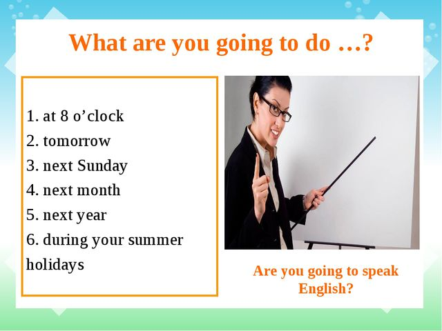 What are you going to do …? 1. at 8 o'clock 2. tomorrow 3. next Sunday 4. nex...