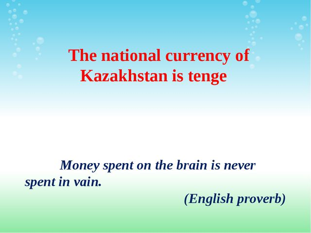 The national currency of Kazakhstan is tenge Money spent on the brain is nev...