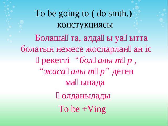 To be going to ( do smth.) констукциясы Болашақта, алдағы уақытта болатын нем...