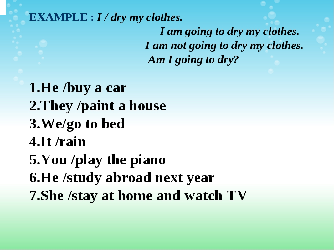 EXAMPLE :I / dry my clothes. I am going to dry my clothes.  I am not go...