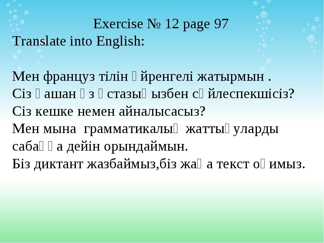Exercise № 12 page 97 Translate into English: Мен француз тілін үйренгелі жат...