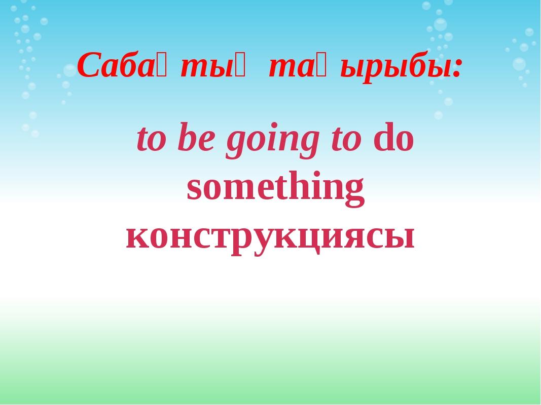 Сабақтың тақырыбы: to be going to do something конструкциясы