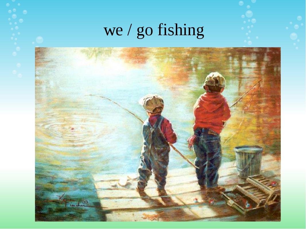 we / go fishing