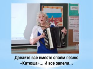 Давайте все вместе споём песню «Катюша»… И все запели…
