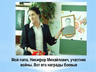 Мой папа, Никифор Михайлович, участник войны. Вот его награды боевые