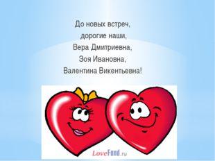 До новых встреч, дорогие наши, Вера Дмитриевна, Зоя Ивановна, Валентина Вике