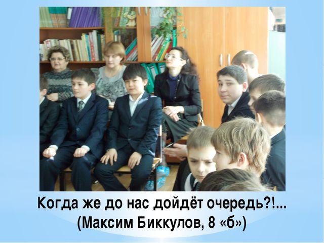 Когда же до нас дойдёт очередь?!... (Максим Биккулов, 8 «б»)