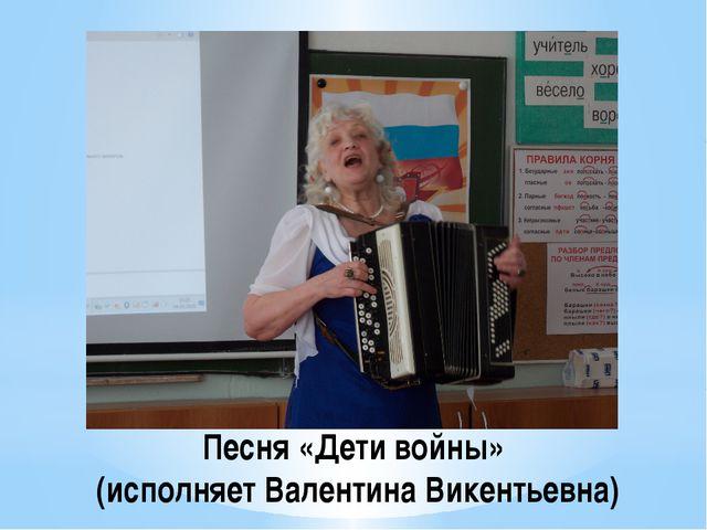 Песня «Дети войны» (исполняет Валентина Викентьевна)