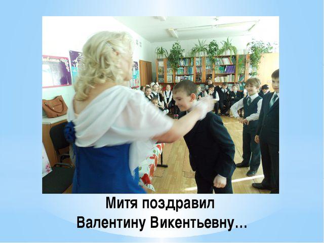 Митя поздравил Валентину Викентьевну…