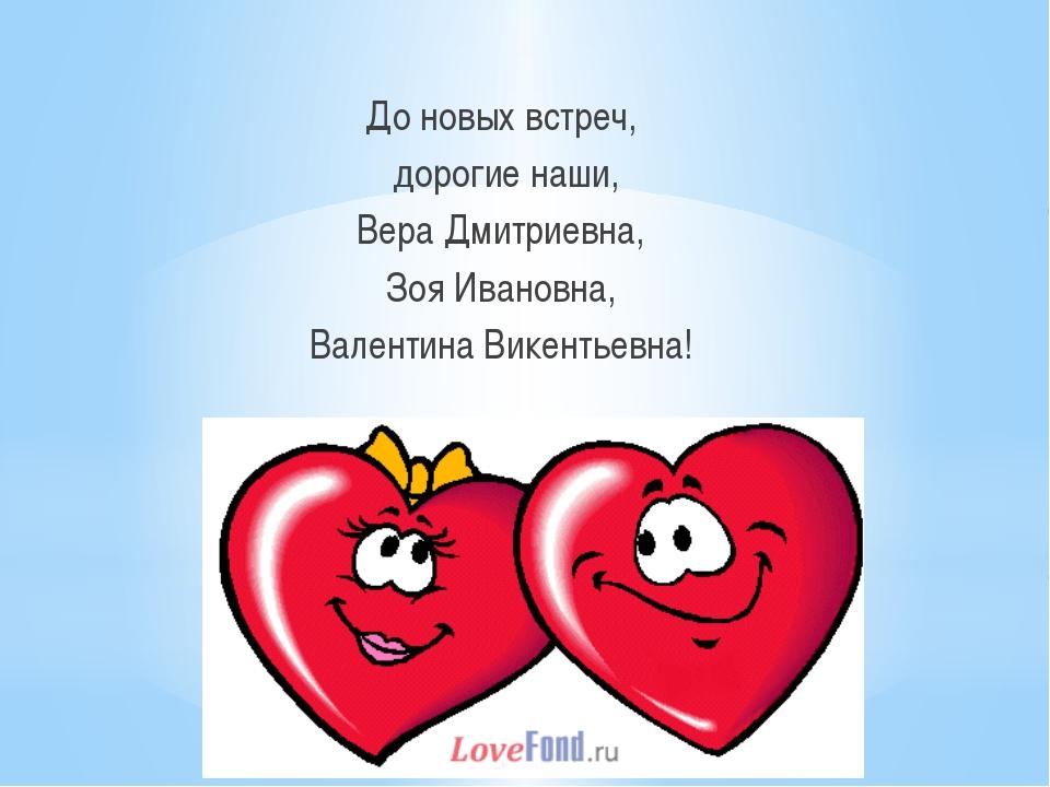 До новых встреч, дорогие наши, Вера Дмитриевна, Зоя Ивановна, Валентина Вике...