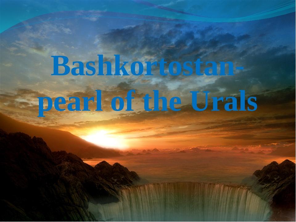 Bashkortostan- pearl of the Urals