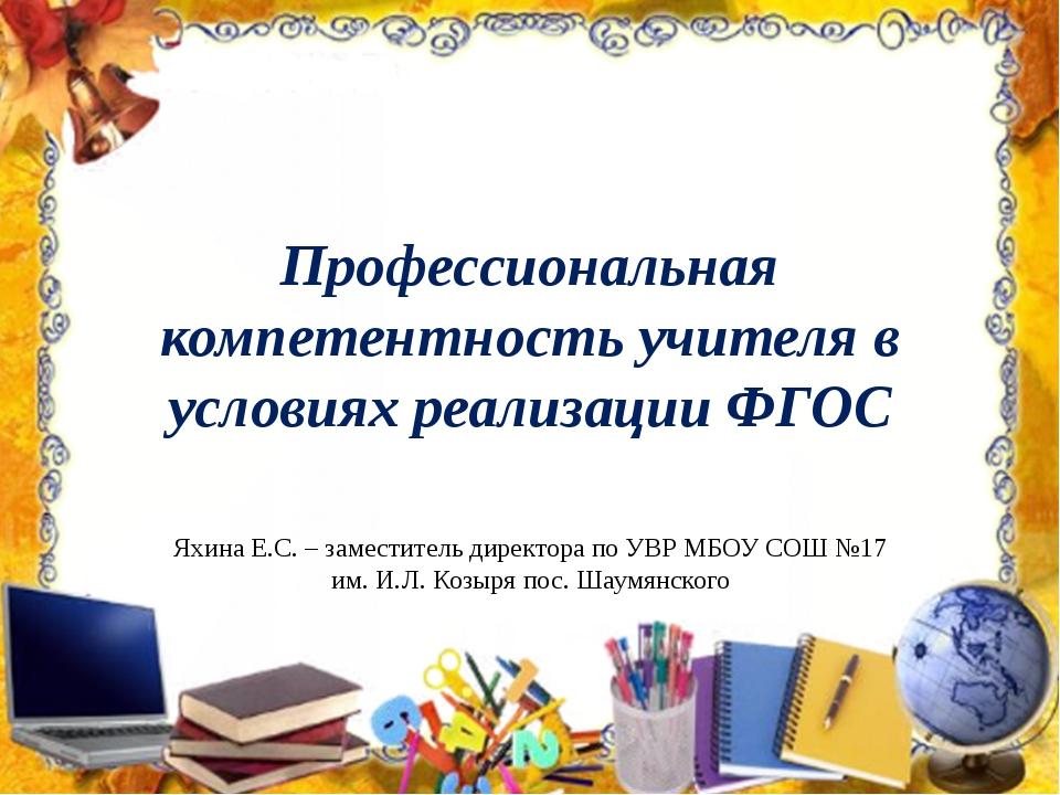 Профессиональная компетентность учителя в условиях реализации ФГОС Яхина Е.С....