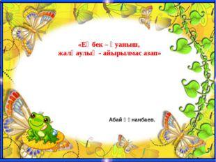 «Еңбек – қуаныш, жалқаулық - айырылмас азап» Абай Құнанбаев.