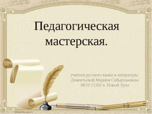 Педагогическая мастерская. учителя русского языка и литературы Дементьевой Ма