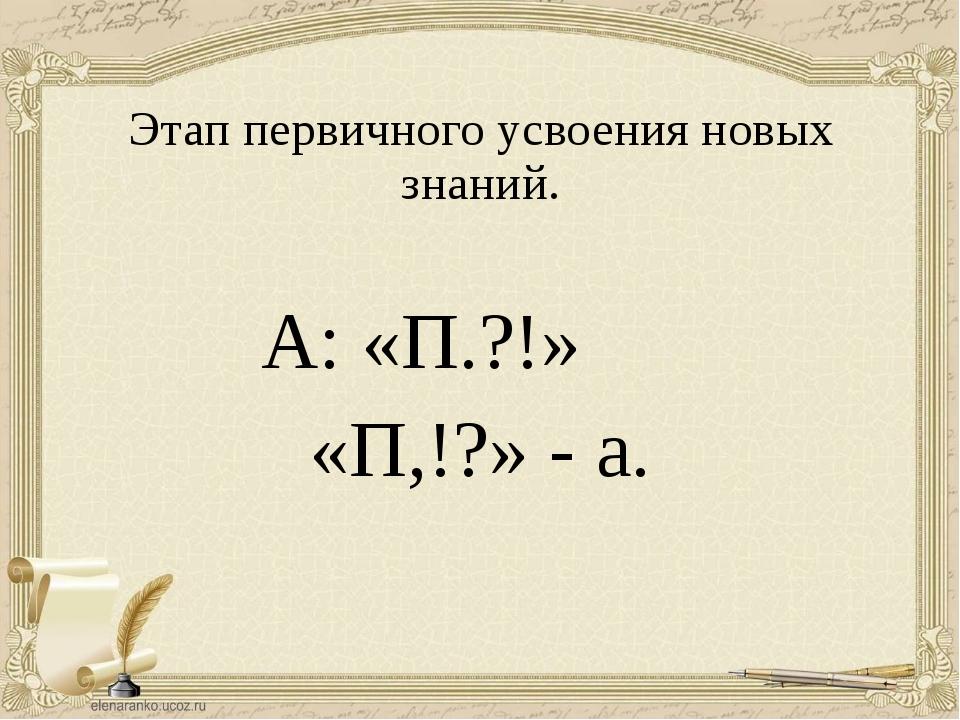 А: «П.?!» «П,!?» - а. Этап первичного усвоения новых знаний.