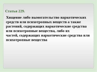 Статья 229. Хищение либо вымогательство наркотических средств или психотропны