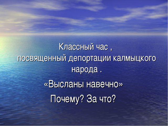 Классный час , посвященный депортации калмыцкого народа . «Высланы навечно» П...