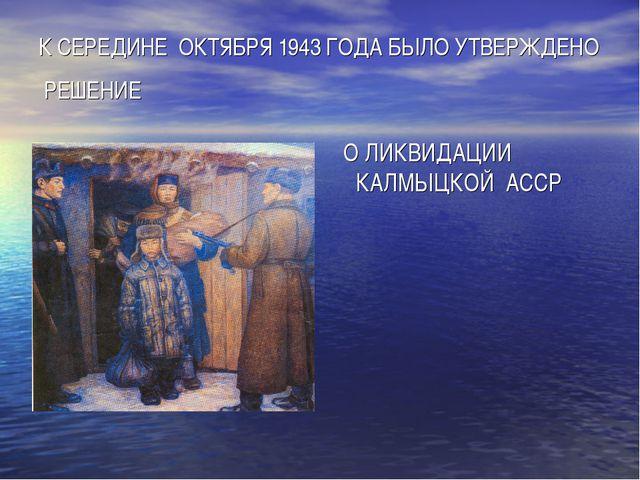 К СЕРЕДИНЕ ОКТЯБРЯ 1943 ГОДА БЫЛО УТВЕРЖДЕНО РЕШЕНИЕ О ЛИКВИДАЦИИ КАЛМЫЦКОЙ А...