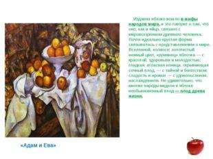 Издавна яблоко вошло в мифы народов мира, и это говорит о том, что оно, как