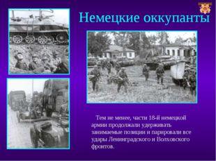 Немецкие оккупанты Тем не менее, части 18-й немецкой армии продолжали удержив