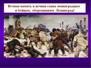 Вечная память и вечная слава ленинградцам и бойцам, оборонявшим Ленинград!