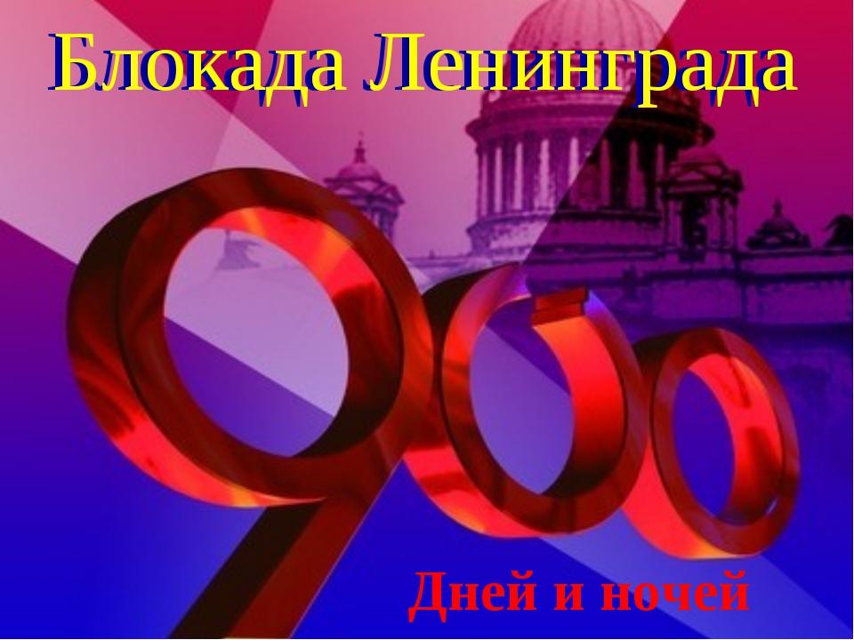 Блокада Ленинграда Блокада Ленинграда Дней и ночей