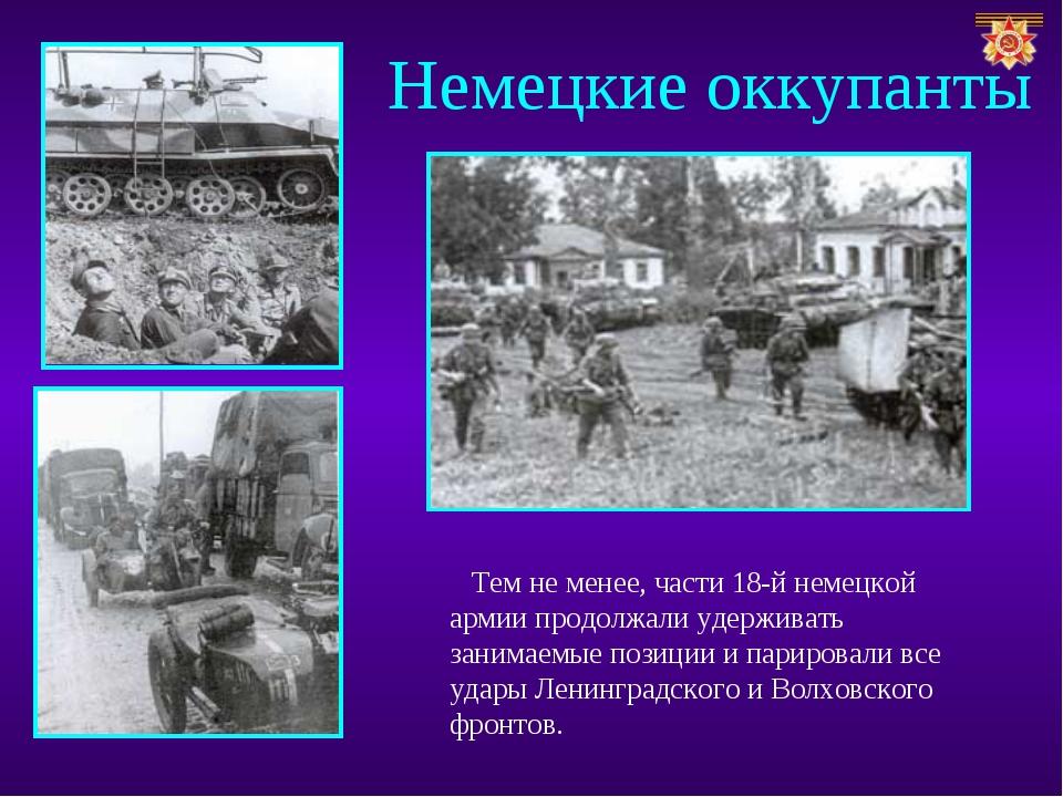 Немецкие оккупанты Тем не менее, части 18-й немецкой армии продолжали удержив...