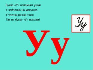 Буква «У» напомнит ушки У зайчонка на макушке. У улитки рожки тоже Так на бу