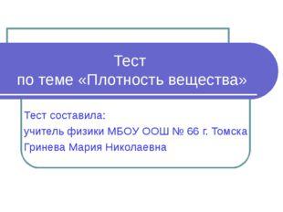 Тест по теме «Плотность вещества» Тест составила: учитель физики МБОУ ООШ № 6